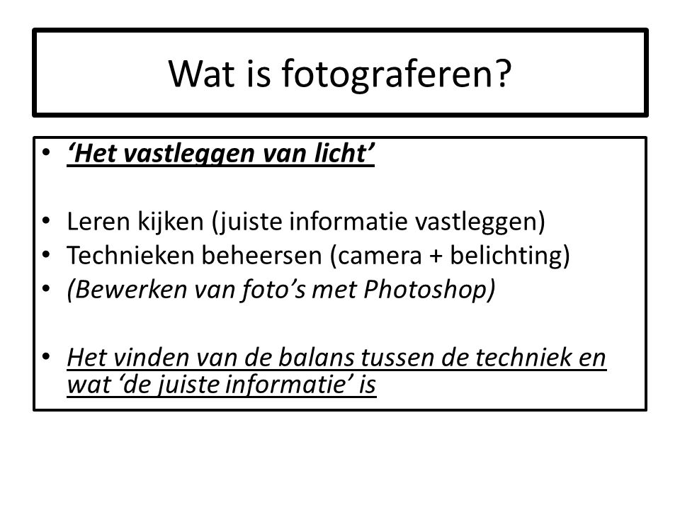 Wat is fotograferen? 'Het vastleggen van licht' Leren kijken (juiste informatie vastleggen) Technieken beheersen (camera + belichting) (Bewerken van f