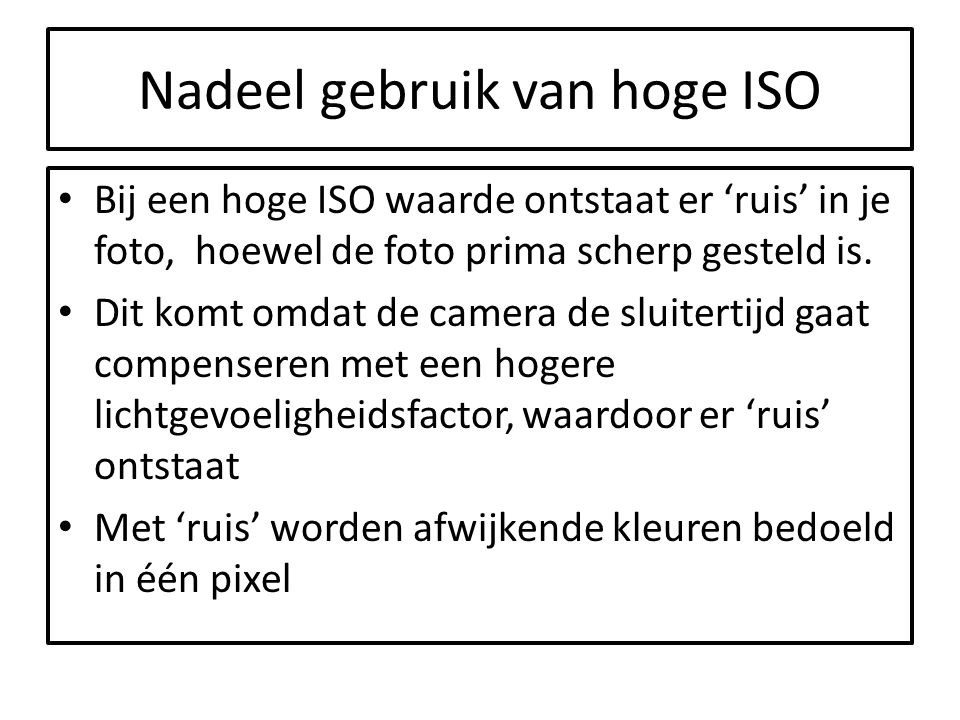 Nadeel gebruik van hoge ISO Bij een hoge ISO waarde ontstaat er 'ruis' in je foto, hoewel de foto prima scherp gesteld is. Dit komt omdat de camera de