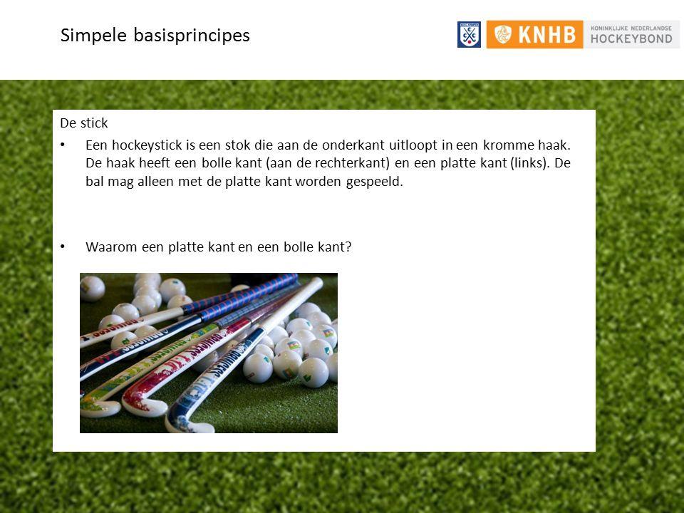 Simpele basisprincipes De stick Een hockeystick is een stok die aan de onderkant uitloopt in een kromme haak. De haak heeft een bolle kant (aan de rec