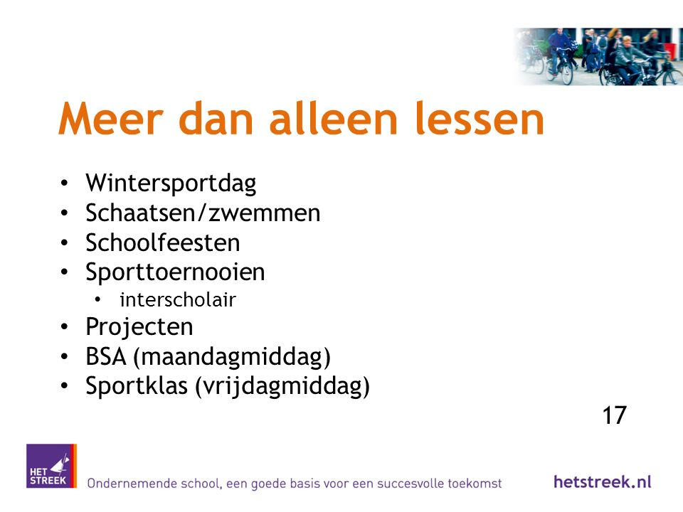 Meer dan alleen lessen Wintersportdag Schaatsen/zwemmen Schoolfeesten Sporttoernooien interscholair Projecten BSA (maandagmiddag) Sportklas (vrijdagmi