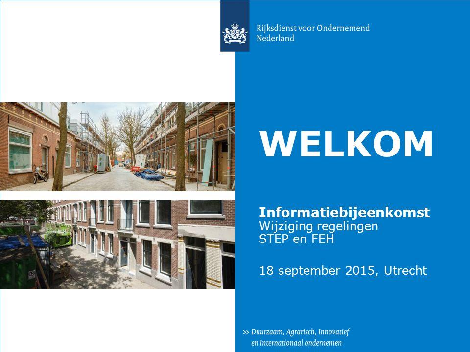 WELKOM Informatiebijeenkomst Wijziging regelingen STEP en FEH 18 september 2015, Utrecht