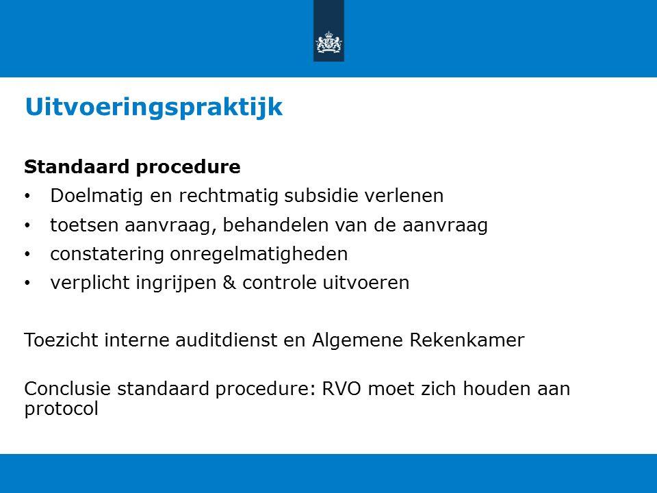 Uitvoeringspraktijk Standaard procedure Doelmatig en rechtmatig subsidie verlenen toetsen aanvraag, behandelen van de aanvraag constatering onregelmatigheden verplicht ingrijpen & controle uitvoeren Toezicht interne auditdienst en Algemene Rekenkamer Conclusie standaard procedure: RVO moet zich houden aan protocol