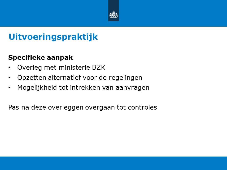 Uitvoeringspraktijk Specifieke aanpak Overleg met ministerie BZK Opzetten alternatief voor de regelingen Mogelijkheid tot intrekken van aanvragen Pas na deze overleggen overgaan tot controles