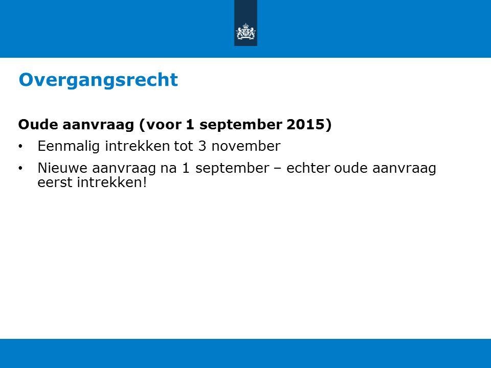 Overgangsrecht Oude aanvraag (voor 1 september 2015) Eenmalig intrekken tot 3 november Nieuwe aanvraag na 1 september – echter oude aanvraag eerst intrekken!