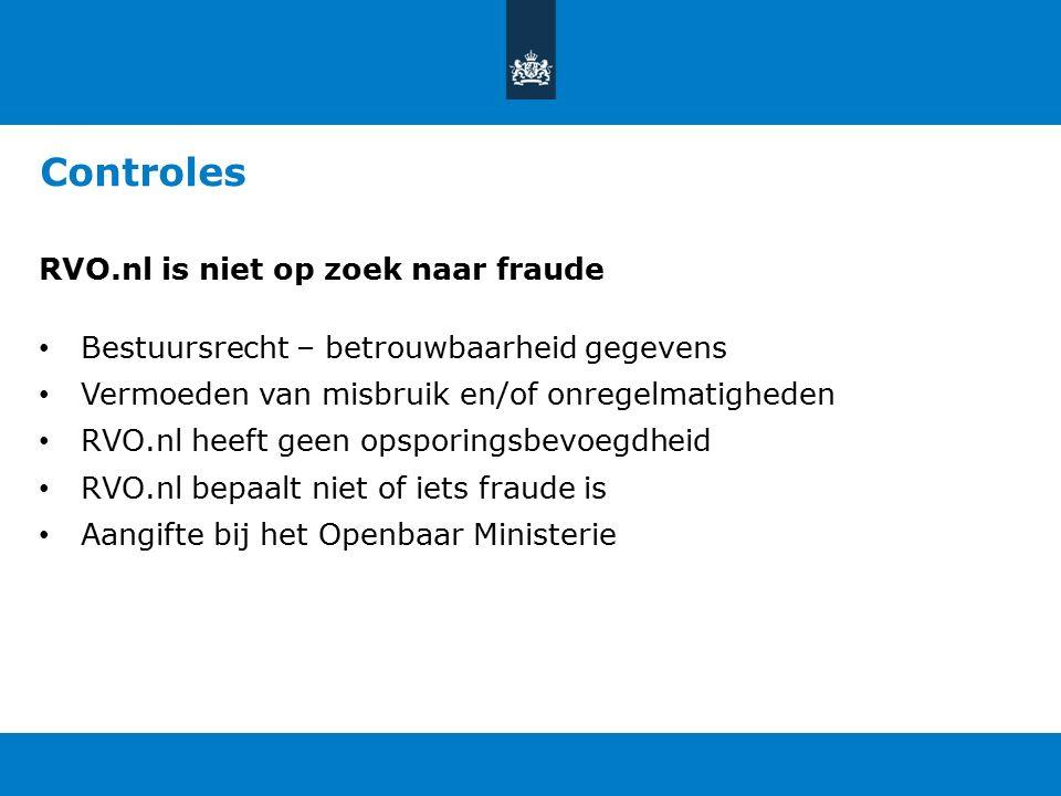 Controles RVO.nl is niet op zoek naar fraude Bestuursrecht – betrouwbaarheid gegevens Vermoeden van misbruik en/of onregelmatigheden RVO.nl heeft geen opsporingsbevoegdheid RVO.nl bepaalt niet of iets fraude is Aangifte bij het Openbaar Ministerie