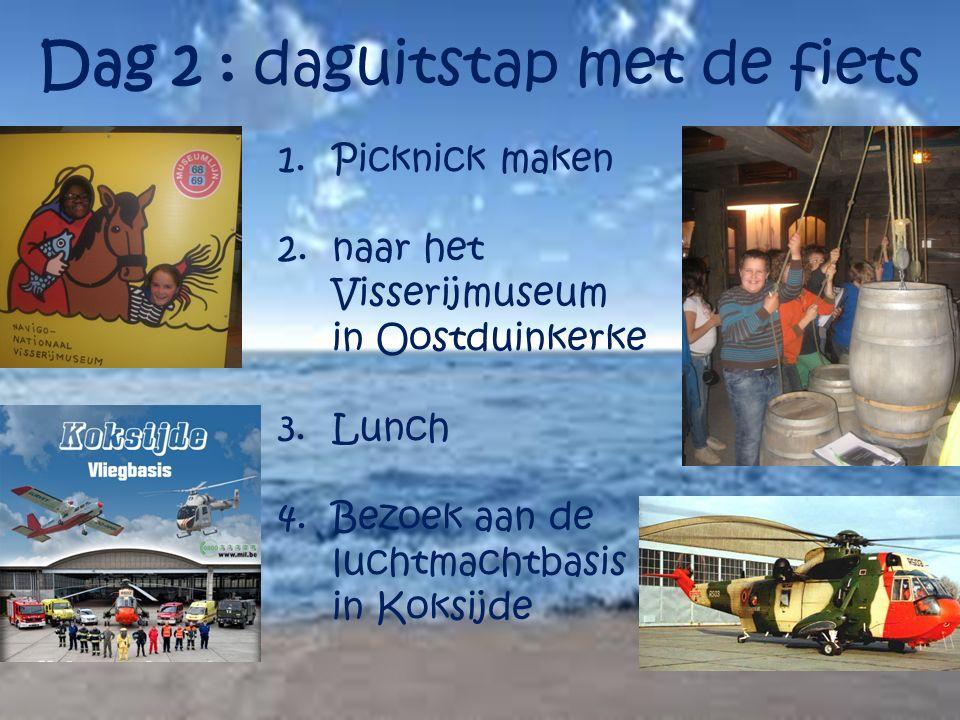 Dag 2 : daguitstap met de fiets 1.Picknick maken 2.naar het Visserijmuseum in Oostduinkerke 3.Lunch 4.Bezoek aan de luchtmachtbasis in Koksijde