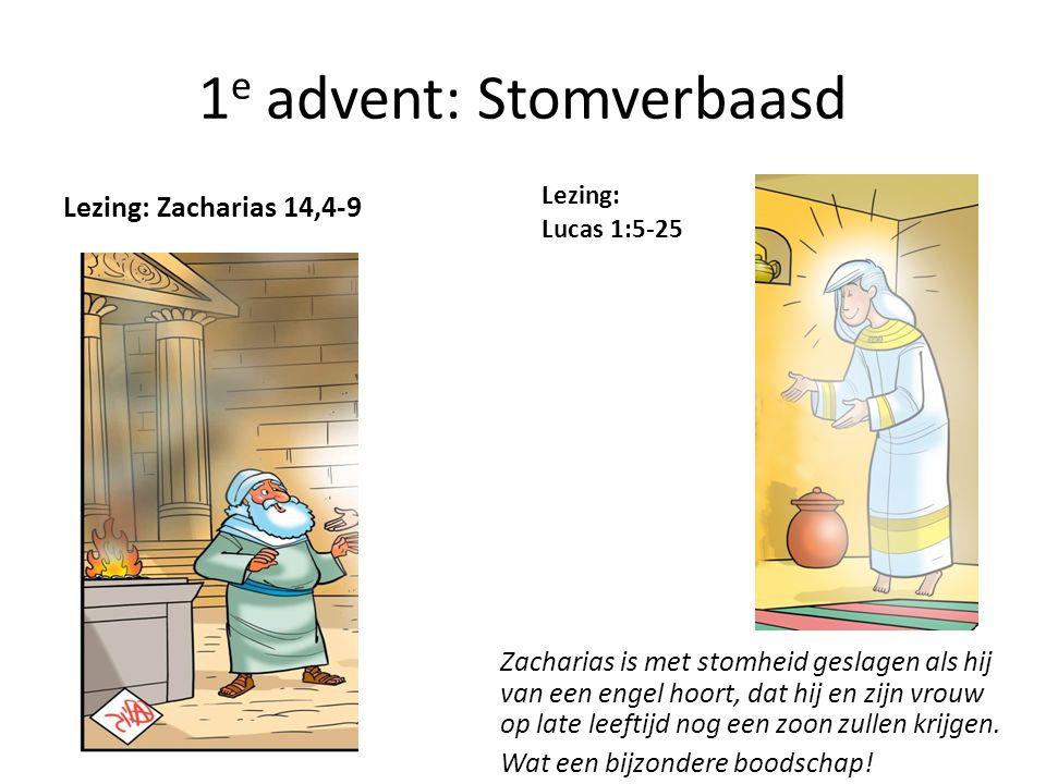 1 e advent: Stomverbaasd Lezing: Zacharias 14,4-9 Lezing: Lucas 1:5-25 Zacharias is met stomheid geslagen als hij van een engel hoort, dat hij en zijn