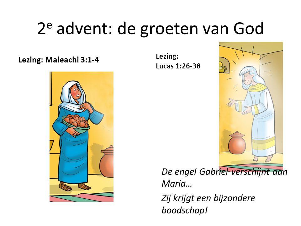 2 e advent: de groeten van God Lezing: Maleachi 3:1-4 Lezing: Lucas 1:26-38 De engel Gabriel verschijnt aan Maria… Zij krijgt een bijzondere boodschap