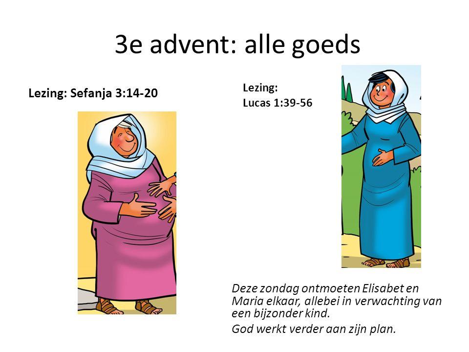 3e advent: alle goeds Lezing: Sefanja 3:14-20 Lezing: Lucas 1:39-56 Deze zondag ontmoeten Elisabet en Maria elkaar, allebei in verwachting van een bij