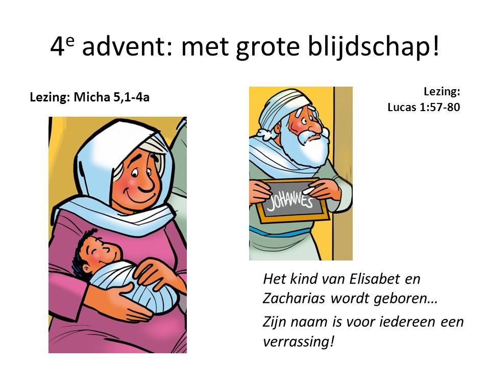 4 e advent: met grote blijdschap! Lezing: Micha 5,1-4a Lezing: Lucas 1:57-80 Het kind van Elisabet en Zacharias wordt geboren… Zijn naam is voor ieder