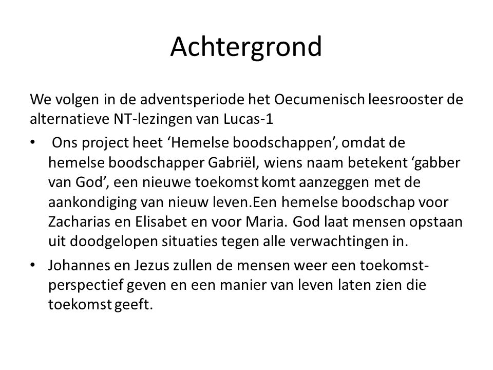 Achtergrond We volgen in de adventsperiode het Oecumenisch leesrooster de alternatieve NT-lezingen van Lucas-1 Ons project heet 'Hemelse boodschappen'