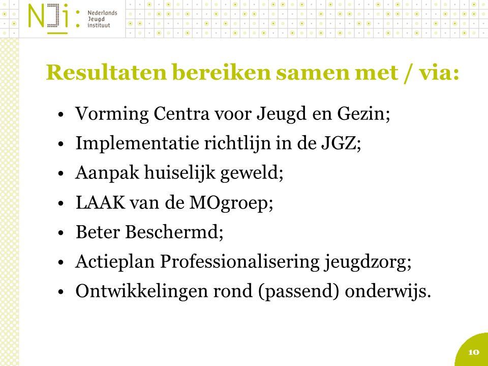10 Resultaten bereiken samen met / via: Vorming Centra voor Jeugd en Gezin; Implementatie richtlijn in de JGZ; Aanpak huiselijk geweld; LAAK van de MOgroep; Beter Beschermd; Actieplan Professionalisering jeugdzorg; Ontwikkelingen rond (passend) onderwijs.