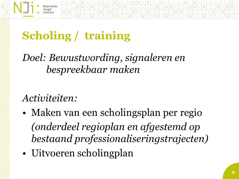 9 Scholing / training Doel: Bewustwording, signaleren en bespreekbaar maken Activiteiten: Maken van een scholingsplan per regio (onderdeel regioplan en afgestemd op bestaand professionaliseringstrajecten) Uitvoeren scholingplan