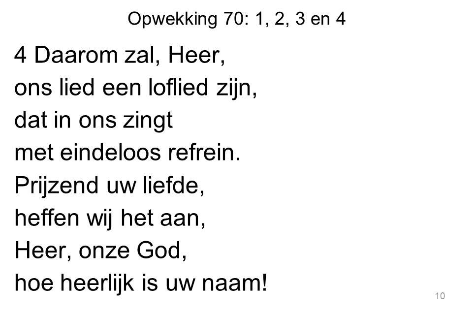 Opwekking 70: 1, 2, 3 en 4 4 Daarom zal, Heer, ons lied een loflied zijn, dat in ons zingt met eindeloos refrein.