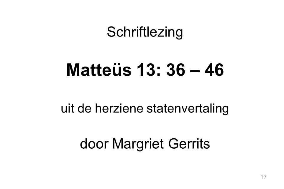 17 Schriftlezing Matteüs 13: 36 – 46 uit de herziene statenvertaling door Margriet Gerrits