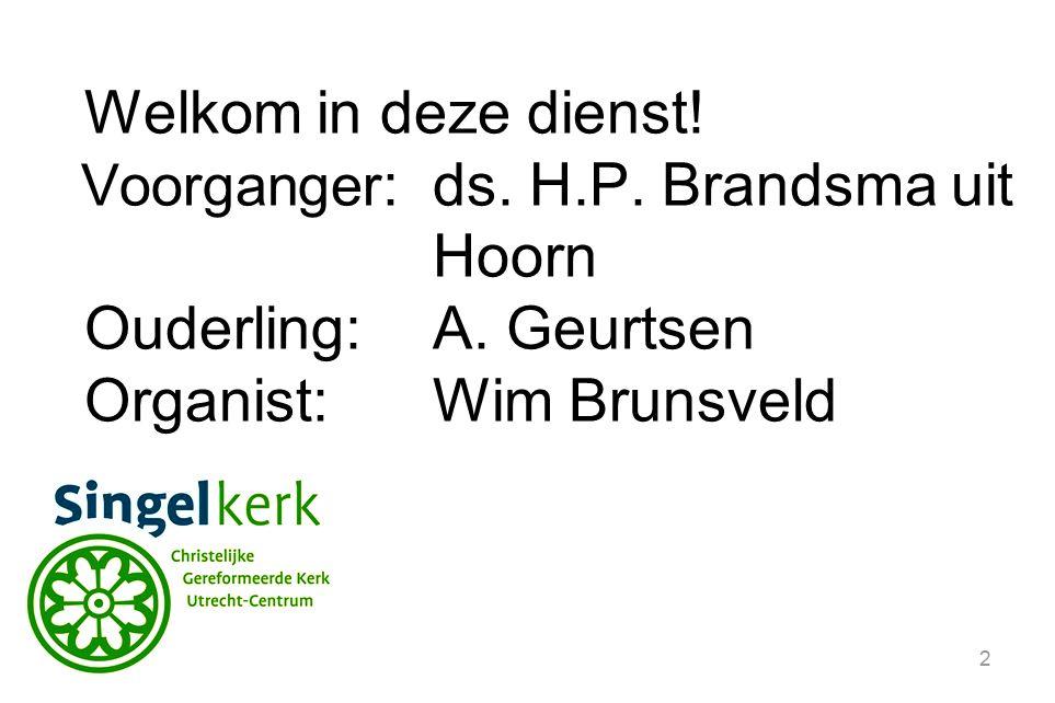 2 Welkom in deze dienst. Voorganger :ds. H.P. Brandsma uit Hoorn Ouderling:A.