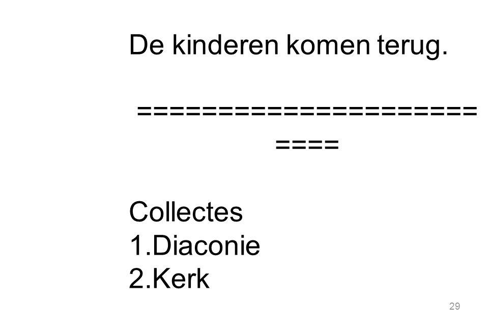 29 De kinderen komen terug. ===================== ==== Collectes 1.Diaconie 2.Kerk