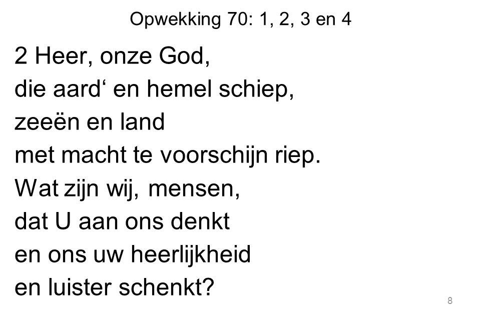 Opwekking 70: 1, 2, 3 en 4 2 Heer, onze God, die aard' en hemel schiep, zeeën en land met macht te voorschijn riep.