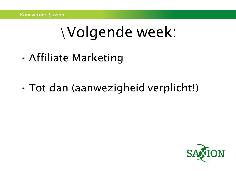 Kom verder. Saxion. \Volgende week: Affiliate Marketing Tot dan (aanwezigheid verplicht!)