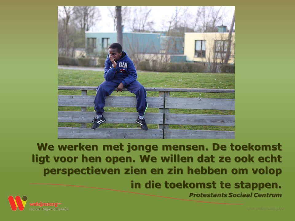www.welzijnszorg.be We werken met jonge mensen. De toekomst ligt voor hen open.