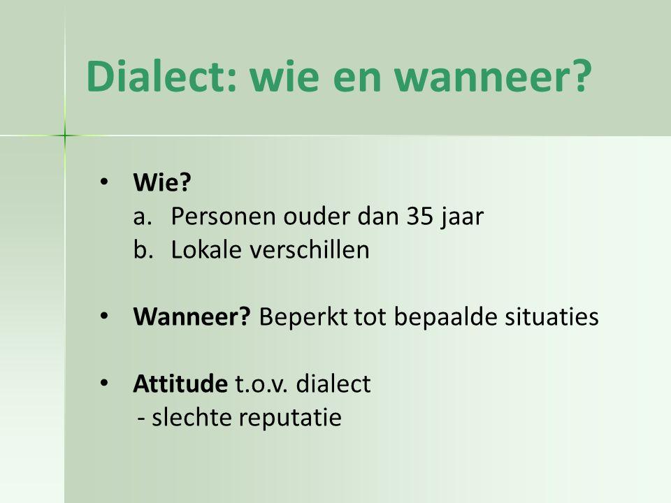 Dialect: wie en wanneer.Wie. a.Personen ouder dan 35 jaar b.Lokale verschillen Wanneer.
