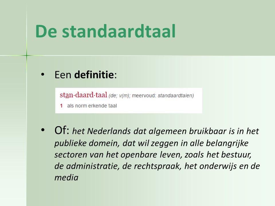 De standaardtaal Een definitie: Of: het Nederlands dat algemeen bruikbaar is in het publieke domein, dat wil zeggen in alle belangrijke sectoren van het openbare leven, zoals het bestuur, de administratie, de rechtspraak, het onderwijs en de media