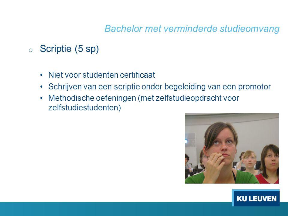 Bachelor met verminderde studieomvang o Scriptie (5 sp) Niet voor studenten certificaat Schrijven van een scriptie onder begeleiding van een promotor Methodische oefeningen (met zelfstudieopdracht voor zelfstudiestudenten)