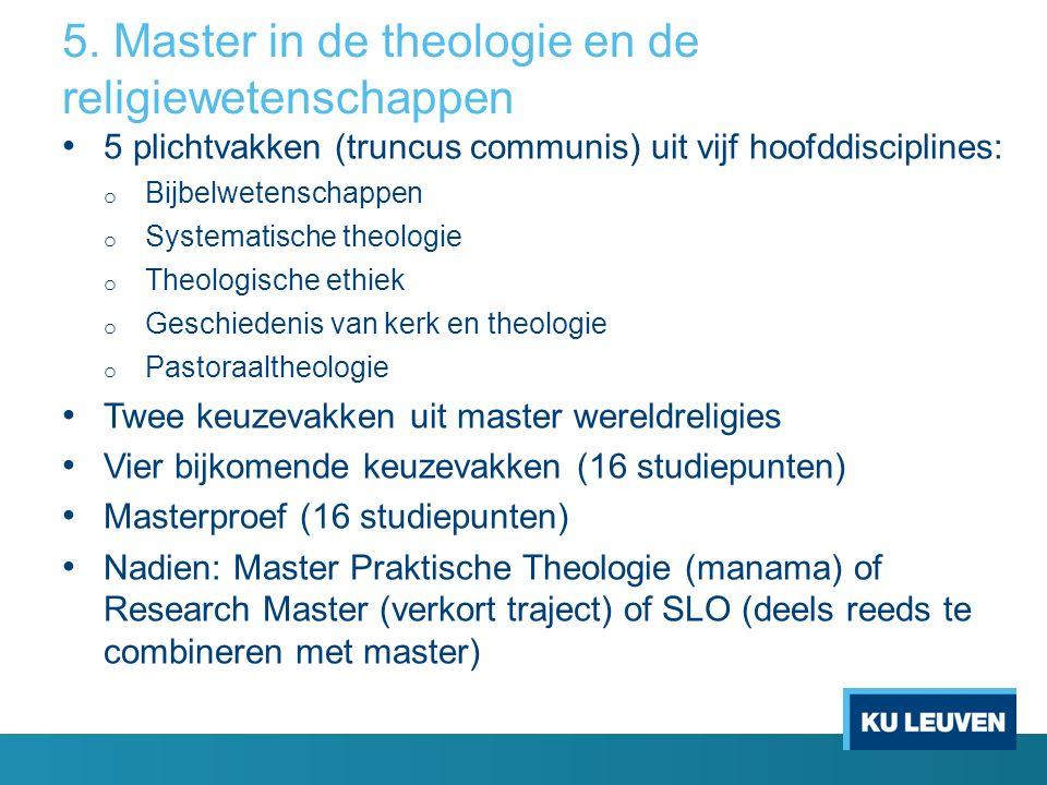 5. Master in de theologie en de religiewetenschappen 5 plichtvakken (truncus communis) uit vijf hoofddisciplines: o Bijbelwetenschappen o Systematisch