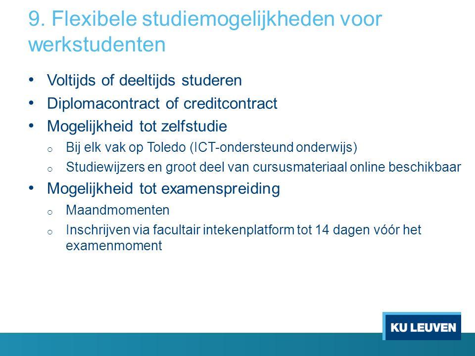 9. Flexibele studiemogelijkheden voor werkstudenten Voltijds of deeltijds studeren Diplomacontract of creditcontract Mogelijkheid tot zelfstudie o Bij