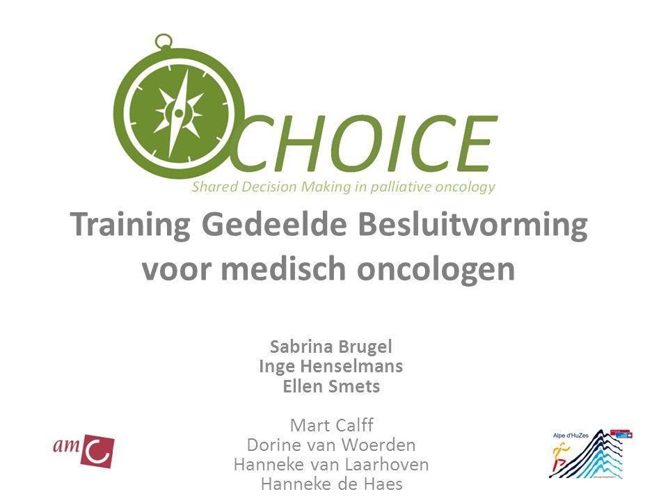 Training Gedeelde Besluitvorming voor medisch oncologen Sabrina Brugel Inge Henselmans Ellen Smets Mart Calff Dorine van Woerden Hanneke van Laarhoven