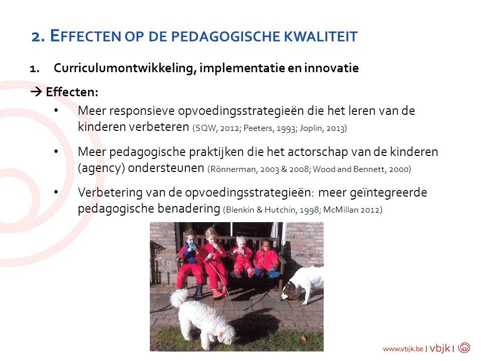 2. E FFECTEN OP DE PEDAGOGISCHE KWALITEIT 1.Curriculumontwikkeling, implementatie en innovatie  Effecten: Meer responsieve opvoedingsstrategieën die