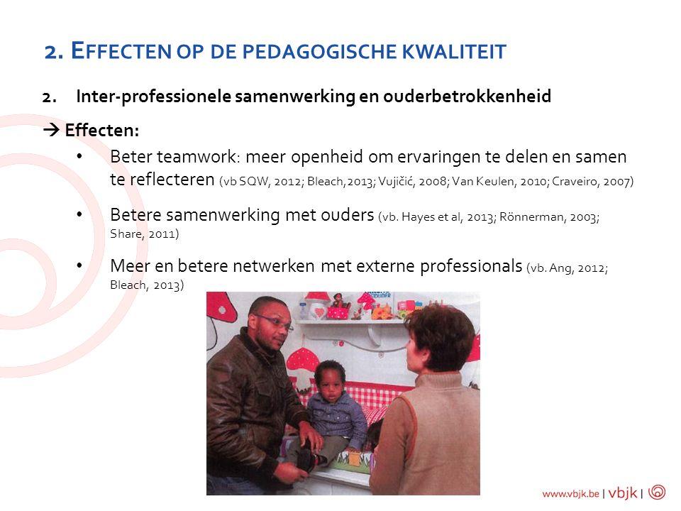 2. E FFECTEN OP DE PEDAGOGISCHE KWALITEIT 2.Inter-professionele samenwerking en ouderbetrokkenheid  Effecten: Beter teamwork: meer openheid om ervari
