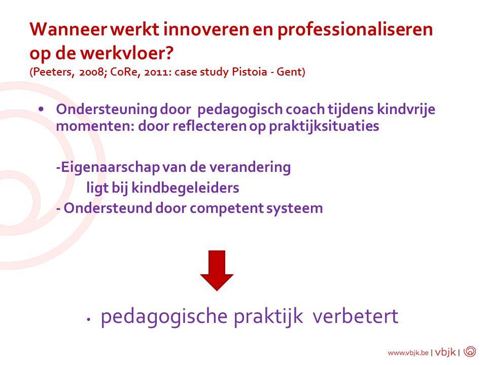 Wanneer werkt innoveren en professionaliseren op de werkvloer? (Peeters, 2008; CoRe, 2011: case study Pistoia - Gent) Ondersteuning door pedagogisch c
