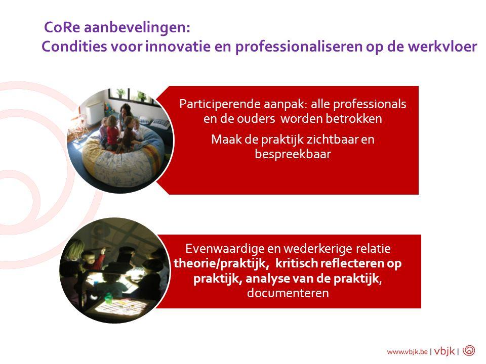 CoRe aanbevelingen: Condities voor innovatie en professionaliseren op de werkvloer Participerende aanpak: alle professionals en de ouders worden betro