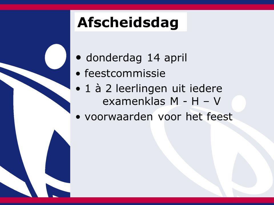 donderdag 14 april feestcommissie 1 à 2 leerlingen uit iedere examenklas M - H – V voorwaarden voor het feest Afscheidsdag