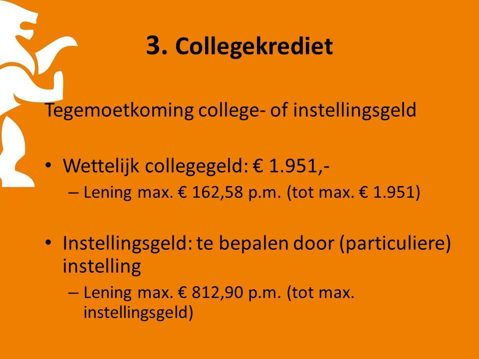 3. Collegekrediet Tegemoetkoming college- of instellingsgeld Wettelijk collegegeld: € 1.951,- – Lening max. € 162,58 p.m. (tot max. € 1.951) Instellin