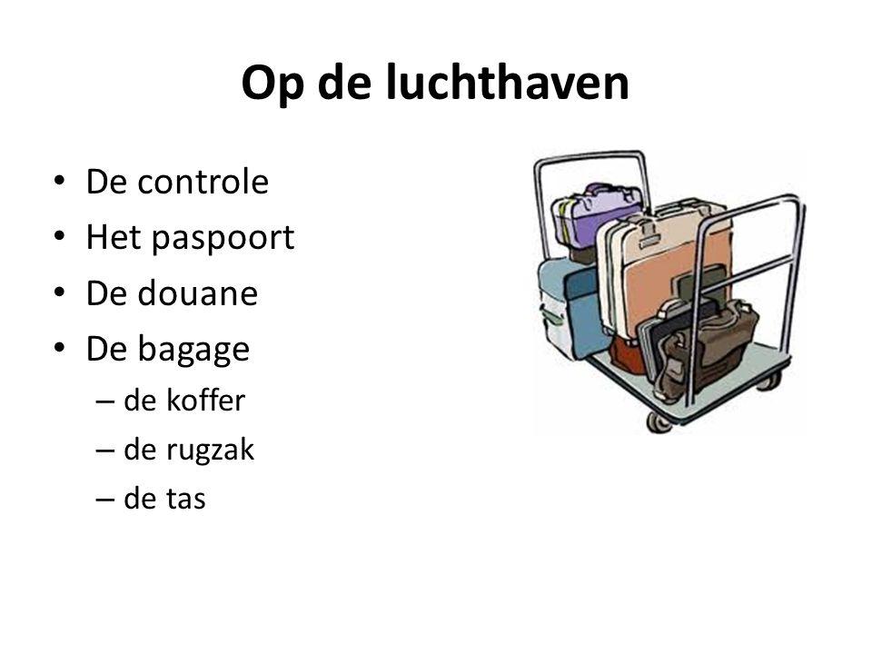 Op de luchthaven De controle Het paspoort De douane De bagage – de koffer – de rugzak – de tas