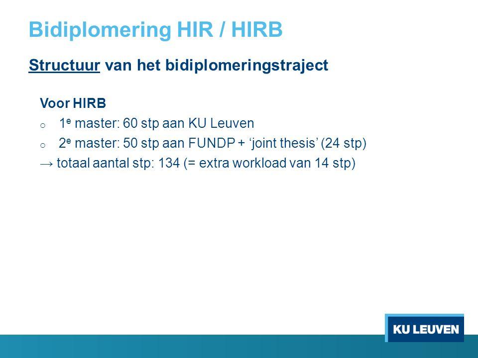 Bidiplomering HIR / HIRB Structuur van het bidiplomeringstraject Voor HIRB o 1 e master: 60 stp aan KU Leuven o 2 e master: 50 stp aan FUNDP + 'joint thesis' (24 stp) → totaal aantal stp: 134 (= extra workload van 14 stp)