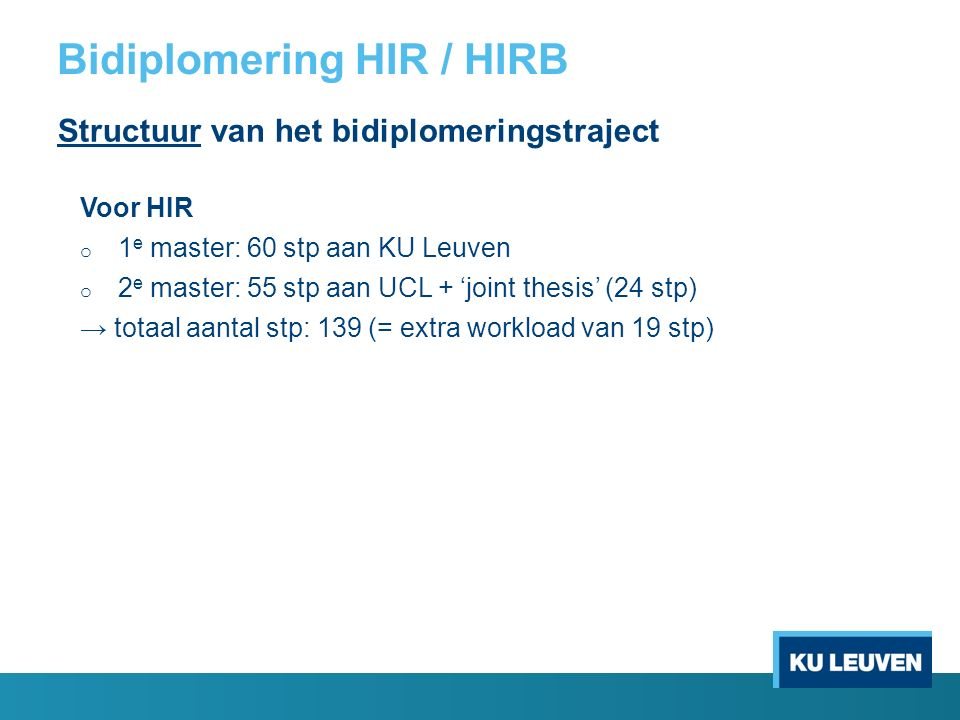 Bidiplomering HIR / HIRB Structuur van het bidiplomeringstraject Voor HIR o 1 e master: 60 stp aan KU Leuven o 2 e master: 55 stp aan UCL + 'joint thesis' (24 stp) → totaal aantal stp: 139 (= extra workload van 19 stp)