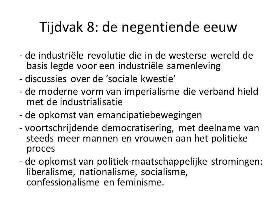 Tijdvak 8: de negentiende eeuw - de industriële revolutie die in de westerse wereld de basis legde voor een industriële samenleving - discussies over de 'sociale kwestie' - de moderne vorm van imperialisme die verband hield met de industrialisatie - de opkomst van emancipatiebewegingen - voortschrijdende democratisering, met deelname van steeds meer mannen en vrouwen aan het politieke proces - de opkomst van politiek-maatschappelijke stromingen: liberalisme, nationalisme, socialisme, confessionalisme en feminisme.