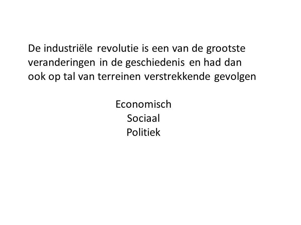 De industriële revolutie is een van de grootste veranderingen in de geschiedenis en had dan ook op tal van terreinen verstrekkende gevolgen Economisch Sociaal Politiek