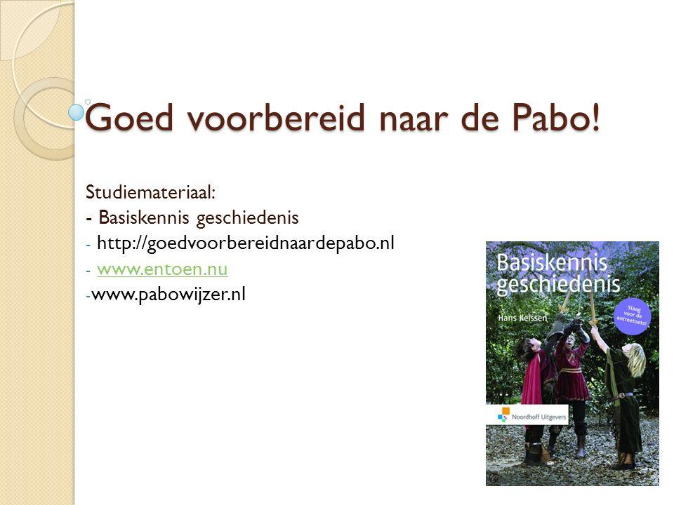 Goed voorbereid naar de Pabo! Studiemateriaal: - Basiskennis geschiedenis - http://goedvoorbereidnaardepabo.nl - www.entoen.nuwww.entoen.nu - www.pabo
