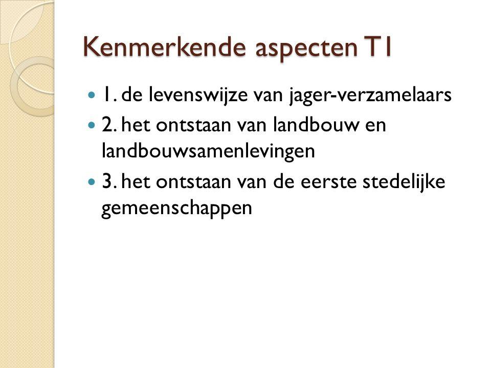 Kenmerkende aspecten T1 1. de levenswijze van jager-verzamelaars 2. het ontstaan van landbouw en landbouwsamenlevingen 3. het ontstaan van de eerste s