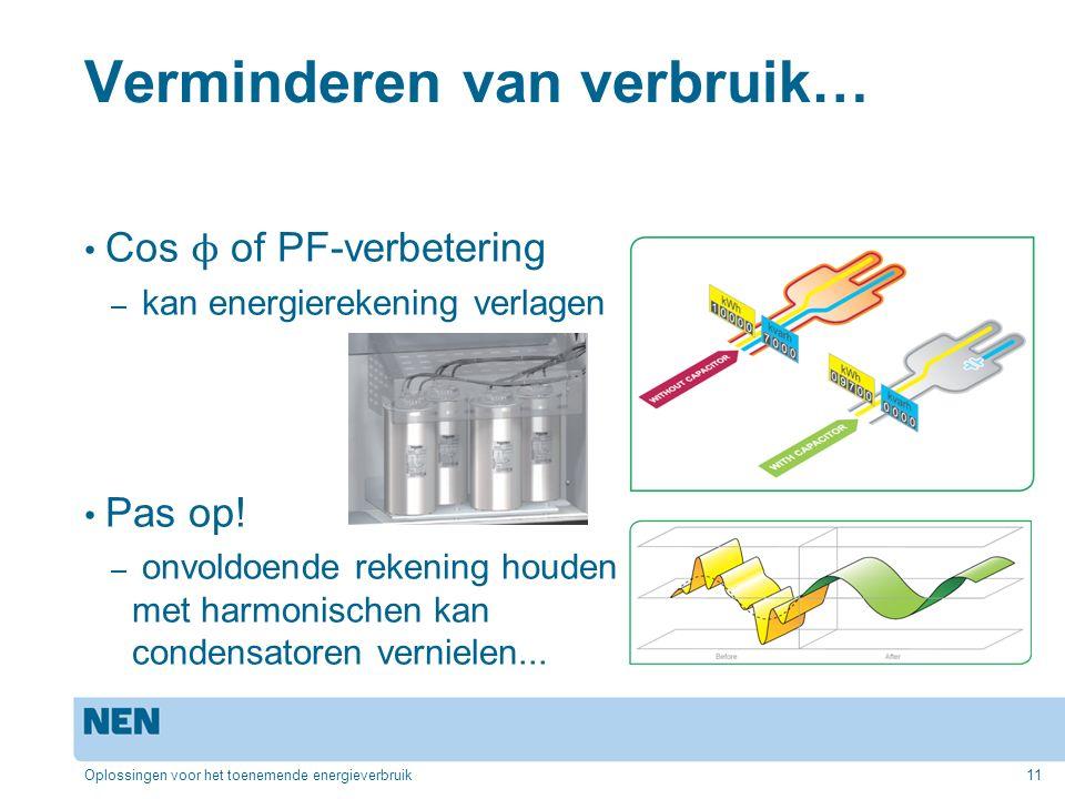 Verminderen van verbruik… Cos ϕ of PF-verbetering – kan energierekening verlagen Pas op! – onvoldoende rekening houden met harmonischen kan condensato