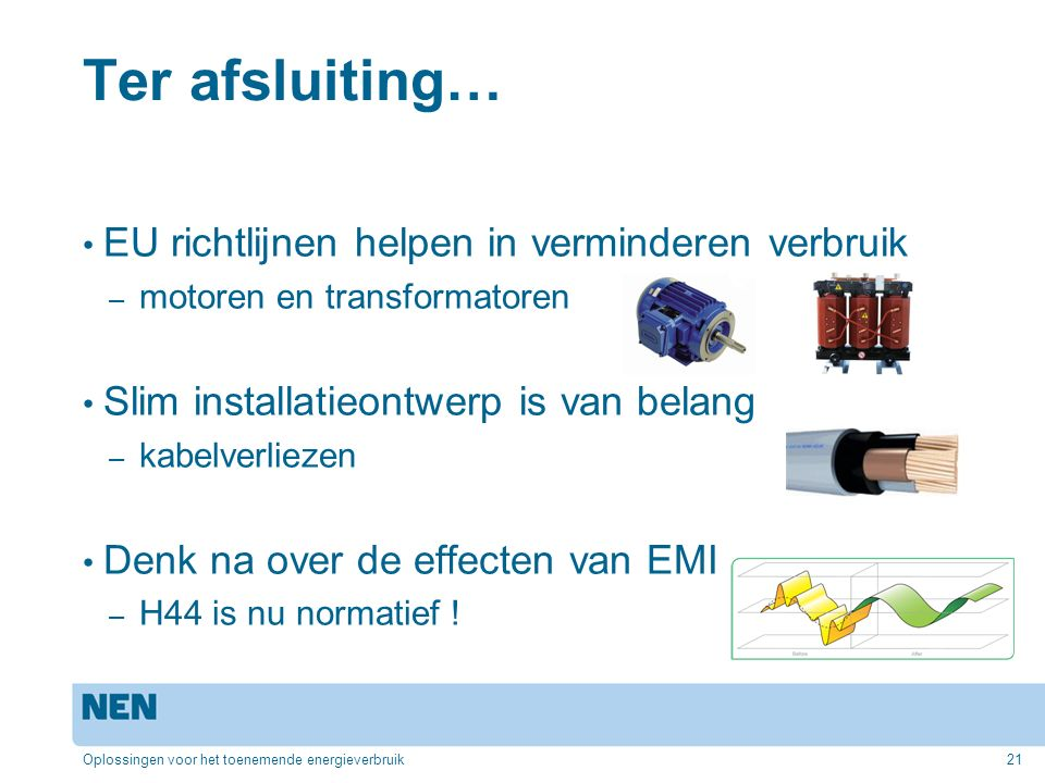 Ter afsluiting… EU richtlijnen helpen in verminderen verbruik – motoren en transformatoren Slim installatieontwerp is van belang – kabelverliezen Denk na over de effecten van EMI – H44 is nu normatief .