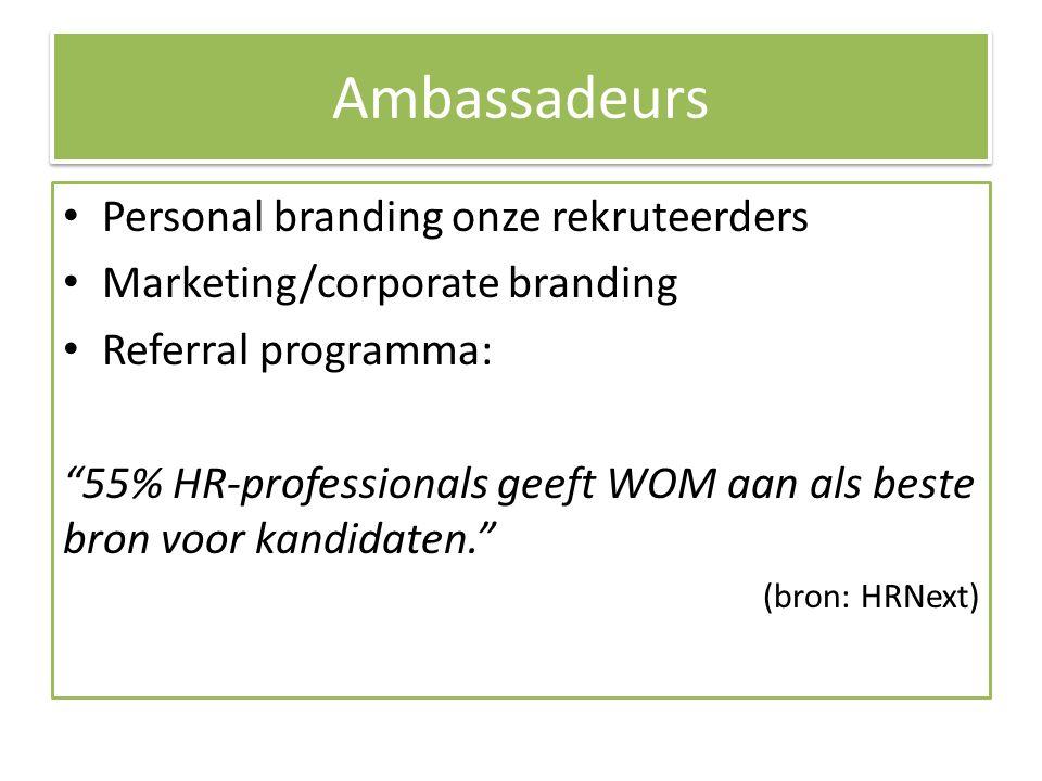 Ambassadeurs Personal branding onze rekruteerders Marketing/corporate branding Referral programma: 55% HR-professionals geeft WOM aan als beste bron voor kandidaten. (bron: HRNext)