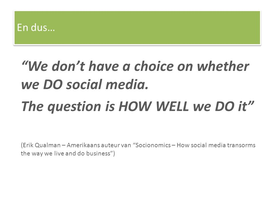 """We don't have a choice on whether we DO social media. The question is HOW WELL we DO it"" (Erik Qualman – Amerikaans auteur van ""Socionomics – How soc"