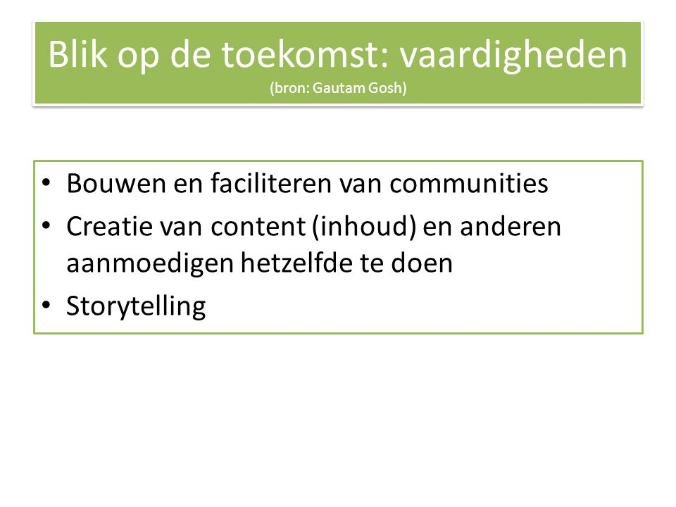 Blik op de toekomst: vaardigheden (bron: Gautam Gosh) Bouwen en faciliteren van communities Creatie van content (inhoud) en anderen aanmoedigen hetzelfde te doen Storytelling