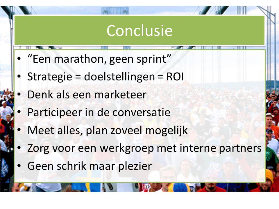Conclusie Een marathon, geen sprint Strategie = doelstellingen = ROI Denk als een marketeer Participeer in de conversatie Meet alles, plan zoveel mogelijk Zorg voor een werkgroep met interne partners Geen schrik maar plezier