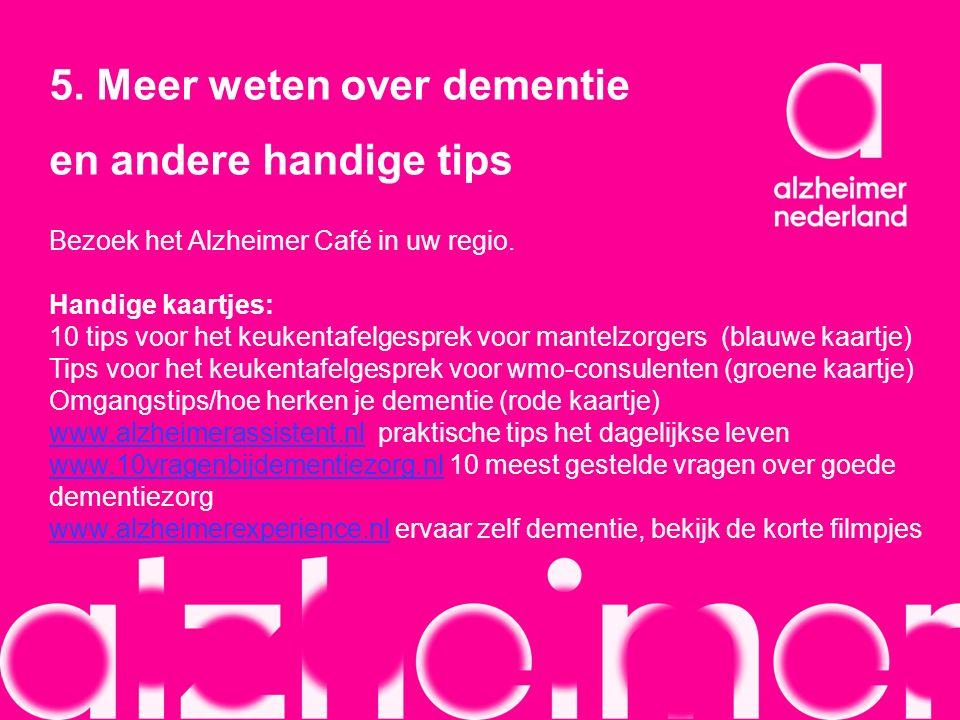 5. Meer weten over dementie en andere handige tips Bezoek het Alzheimer Café in uw regio. Handige kaartjes: 10 tips voor het keukentafelgesprek voor m